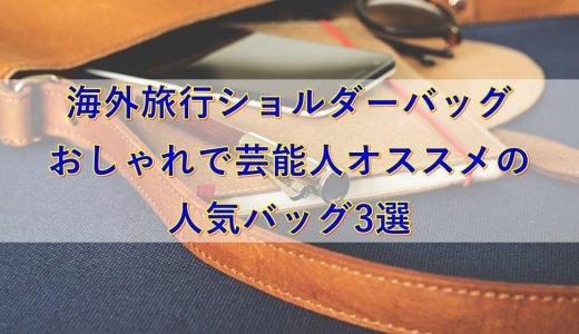 【海外旅行ショルダーバッグ】おしゃれで芸能人オススメの人気バッグ3選
