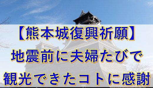 【熊本城復興祈願】地震前に夫婦たびで観光できたコトに感謝を込めて