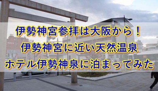 伊勢神宮参拝は大阪から!伊勢神宮に近い天然温泉ホテル伊勢神泉に泊まってみた