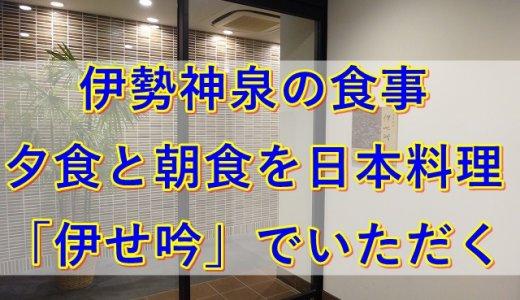 伊勢神泉の食事|夕食と朝食を日本料理「伊せ吟」でいただく