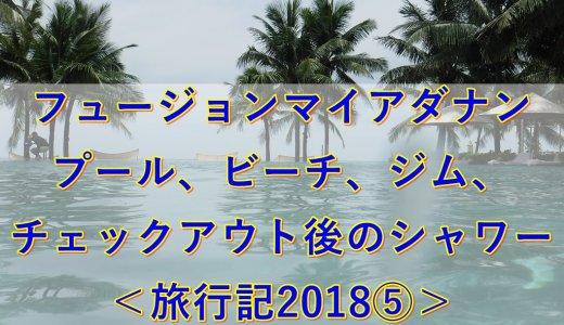 フュージョンマイアダナン|プール、ビーチ、ジム、チェックアウト後のシャワー<旅行記2018⑤>