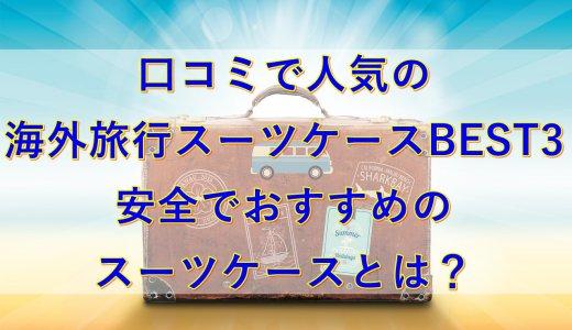 口コミで人気の海外旅行スーツケースBEST3|安全でおすすめのスーツケースとは?