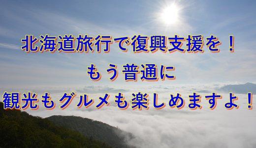 北海道旅行で復興支援を!もう普通に観光もグルメも楽しめますよ!
