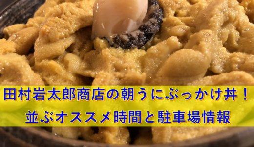【動画】田村岩太郎商店の朝うにぶっかけ丼!並ぶオススメ時間と駐車場情報