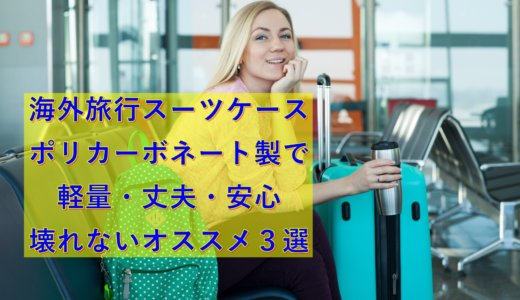 海外旅行スーツケース|ポリカーボネート製で軽量・丈夫・安心・壊れないオススメ3選