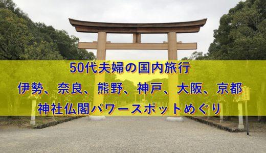 【50代夫婦の国内旅行】伊勢、奈良、熊野、神戸、大阪、京都の神社仏閣パワースポットめぐり